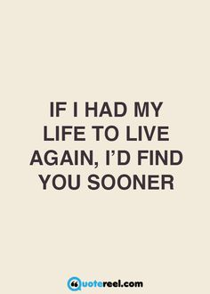 If I had my life to live again, I'd find you sooner