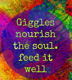 Giggles nourish the soul. feed it well!