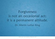 Forgiveness is not an occasional act; it is a permanent attitude. - Dr. Martin Luther King