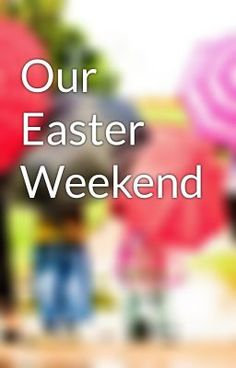 """Read """"Our Easter Weekend - Untitled Part 1"""" #wattpad #non-fiction"""