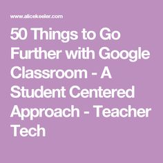 50 Things to Go Further with Google Classroom - A Student Centered Approach - Teacher Tech