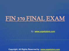 Exams Answer to FIN 370 University Of Phoenix Final Exam Assignment course available at the www.UopeTutors.com helps you to get a guideline about the financial market and know more about the financial terms like are cash flow, return on investment, and rate of return.
