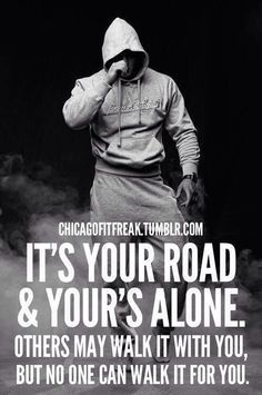 it's your road, and your's alone. others may walk it with you, but no one can walk it for you.