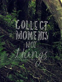 Collect MOMENTS not things! At the end of our lives we will look back and remember all those moments that made life wonderful. We won't be focused on the material collections of our lives. People and Experiences make our lives worthwhile.