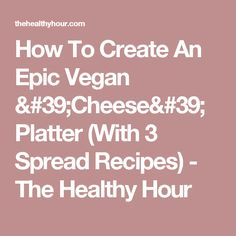 How To Create An Epic Vegan 'Cheese' Platter (With 3 Spread Recipes) - The Healthy Hour