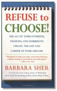 """Refuse to Choose!: Use All of Your Interests, Passions, and Hobbies to Create the Life and Career of Your Dreams. One of the best """"self-help"""" books I've ever read."""