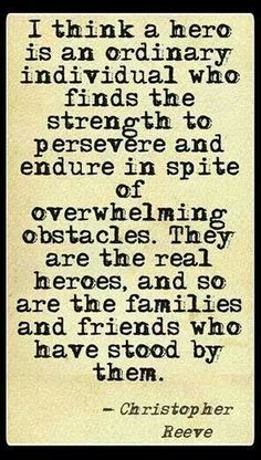 """""""I think a hero is an ordinary individual who finds the strength to persevere and endure in spite of overwhelming obstacles. They are the real heroes, and so are the families and friends who have stood by them."""" ~Christopher Reeve~"""