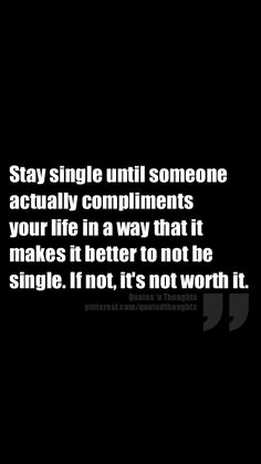 Stay single until someone actually compliments your life in a way that it makes it better to not be single. If not, it's not worth it.