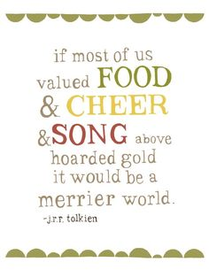 If most of us valued food and cheer and song above hoarded gold it would be a merrier world.