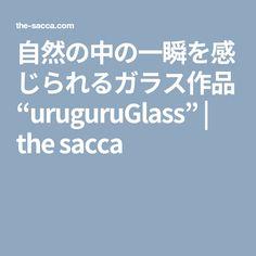 """自然の中の一瞬を感じられるガラス作品""""uruguruGlass""""   the sacca"""