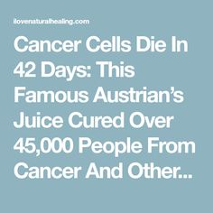 Cancer Cells Die In 42 Days: This Famous Austrian's Juice Cured Over 45,000 People From Cancer And Other Incurable Diseases! (RECIPE) - I Love Natural Healing