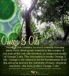 """Human DNA contains so much material from the plant world. Most green material in the oceans, if you look at the cell wall structure, is composed mostly of Omega 3 oils. The chloroplast is mostly Omega 3 oils. Omega 3 oils seems to be the fundamental oil of the universe and are the substrate of many chemical reactions...the body prefers Omega 3 oils."" Bill Mitchell, Naturopath - Co-Founder Bastyr University https://www.facebook.com/OasisAdvancedWellness"