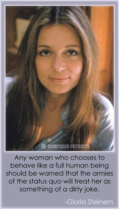 Behave like a full human being anyway. You are one. Gloria Steinem quotes #feminism