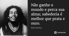 Não ganhe o mundo e perca sua alma; sabedoria é melhor que prata e ouro. — Bob Marley
