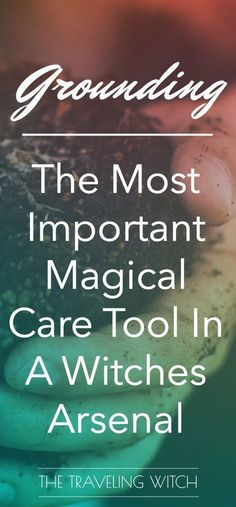 The Most Important Magical Care Tool In A Witches Arsenal: Grounding // Magick // Witchcraft // The Traveling Witch
