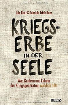 Kriegserbe in der Seele: Was Kindern und Enkeln der Kriegsgeneration wirklich hilft: Udo Baer, Gabriele Frick-Baer