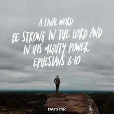 """""""A final word: Be strong in the Lord and in his mighty power."""" Ephesians 6:10 [Daystar.com]"""
