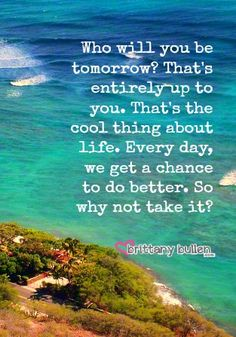Who will you be tomorrow? That's entirely up to you. That's the cool thing about life. Every day, we get a chance to do better. #inspiration via @Brittany Horton Bullen