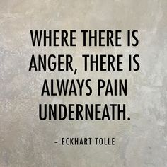 Where there is anger, there is always pain underneath. — Eckhart Tolle