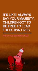 It's like I always say your majesty.  Children got to be free to lead their own lives. (Sebastian - The Little Mermaid)