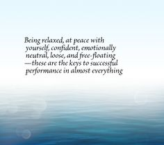 Being relaxed, at peace with yourself, confident, emotionally neutral, loose, and free-floating—these are the keys to successful performance in almost everything you do.