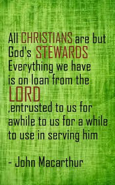 All Christians are but God's stewards Everything we have is on loan from the Lord,entrusted to us for awhile to us for a while to use in serving him- John Macarthur