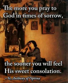 The more you pray to God in times of sorrow, the sooner you will feel His sweet consolation. [St. Anthony of Optina]