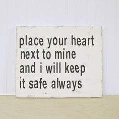 place your heart next to mine and i will keep it safe always :)