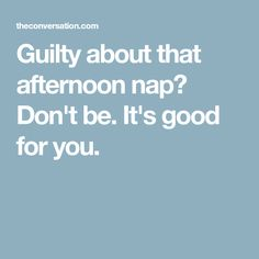 Guilty about that afternoon nap? Don't be. It's good for you.