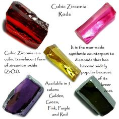 Cubic Zirconia is a cubic translucent form of zirconium oxide (ZrO2). It is the man-made synthetic counterpart to diamonds that has become widely popular because of its lower cost. It is often confused with Zircon; however, Zircon is a zirconium silicate (ZrSiO4). Cubic Zirconia is clear when formed, but the addition of trace elements such as Cobalt, Titanium, Cerium and Chromium form the colours. www.healingcrystals.com/Cubic_Zirconia_Rods__China_.html Code HCLOVEU = 15% off during Feb