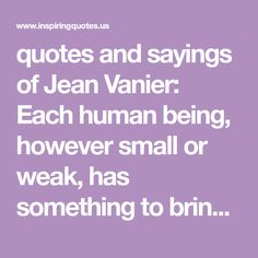 quotes and sayings of Jean Vanier: Each human being, however small or weak, has something to bring to humanity. As we start to really get to know others, as we begin to listen to each other's stories, things begin to change. We begin the movement from exclusion to inclusion, from fear to trust, from closedness to openness, from judgment and prejudice to forgiveness and understanding. It is a movement of the heart.