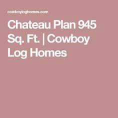 Chateau Plan 945 Sq. Ft.   Cowboy Log Homes