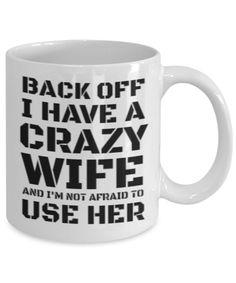 Husband Coffee Mug - Back Off I Have A Crazy Wife And I'M Not Afraid To Use Her