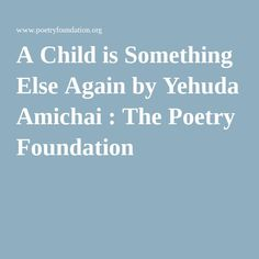 A Child is Something Else Again by Yehuda Amichai : The Poetry Foundation