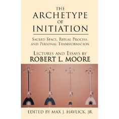 The archetype of initiation: Sacred Space, Ritual Process, and Personal Transformation by Robert Moore