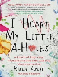 I Heart My Little A-Holes  by Karen Alpert **DEFINITELY A MUST READ FOR EVERY PARENT OUT THERE.** P.S. Make sure you don't have a full bladder! haha