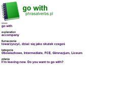 #phrasalverbs.pl, word: #go with, explanation: accompany, translation: towarzyszyć, dziać się jako skutek czegoś
