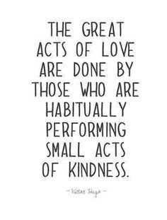 great acts of love are done by those who habitually perform small acts of kindness