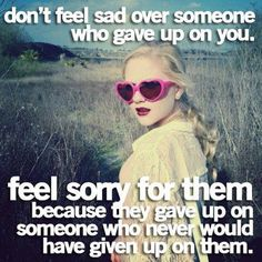 Don't feel sad over someone who gave up on you. Feel sorry for them because they gave up on someone who never would have given up on them.