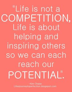 """Life is not a COMPETITION, Life is about helping and inspiring others so we can each reach our potential"""""""