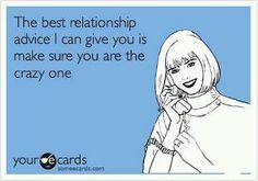 The BEST relationship advice I can give you is make sure you are the crazy one....accomplished :)