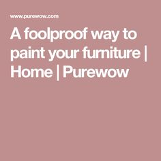 A foolproof way to paint your furniture   Home   Purewow