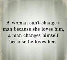 A woman can't change a man because she loves him. A man chamges himself because he loves her.