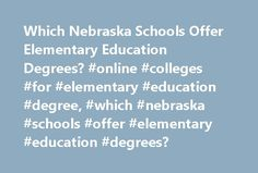 Which Nebraska Schools Offer Elementary Education Degrees? #online #colleges #for #elementary #education #degree, #which #nebraska #schools #offer #elementary #education #degrees? http://invest.nef2.com/which-nebraska-schools-offer-elementary-education-degrees-online-colleges-for-elementary-education-degree-which-nebraska-schools-offer-elementary-education-degrees/  # Which Nebraska Schools Offer Elementary Education Degrees? Find out which Nebraska schools offer elementary education…