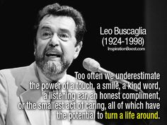 Too often we underestimate the power of a touch, a smile, a kind word, a listening ear, an honest compliment, or the smallest act of caring, all of which have the potential to turn a life around.  - Leo Buscaglia (1924-1998)