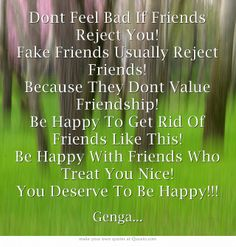 Dont Feel Bad If Friends Reject You! Fake Friends Usually Reject Friends! Because They Dont Value Friendship! Be Happy To Get Rid Of Friends Like This! Be Happy With Friends Who Treat You Nice! You Deserve To Be Happy!!!