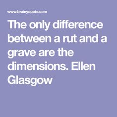 The only difference between a rut and a grave are the dimensions. Ellen Glasgow
