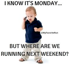 I know it's Monday, but where are we running next weekend.