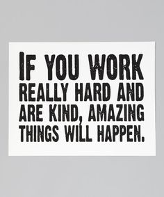 Work hard and be kind. -D