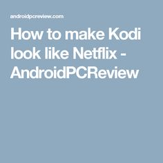 How to make Kodi look like Netflix - AndroidPCReview